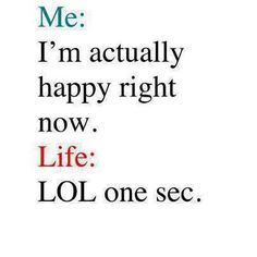 Me: I'm actually happy right now. Life: LOL one sec. #quotes