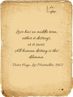 """Love has no middle term; either it destroys, or it saves. All human destiny is this dilemma."" Victor Hugo"