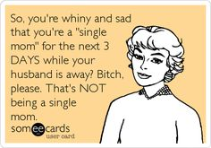 So, you're whiny and sad that you're a 'single mom' for the next 3 DAYS while your husband is away? Bitch, please. That's NOT being a single mom.