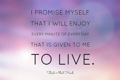"""I promise myself that I will enjoy every minute of every day that is given to me to live."" 
