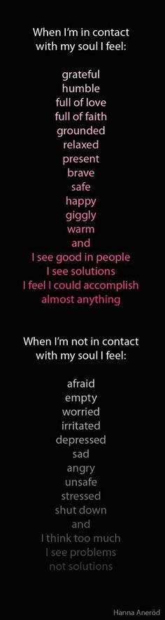 """Hanna Anerod: """"When I'm in contact with my soul I feel: grateful, humble, full of love, full of faith, grounded  relaxed, present, brave, safe, happy, giggly, warm and I see good in people, I see soultions, I feel I could accomplish almost anything. When I'm not in contact with my soul I feel afraid, empty, worried, irritated, depressed, sad, angry, unsafe, stressed, shut down and I think too much, I see problems, not solutions."""""""