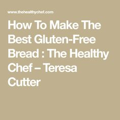 How To Make The Best Gluten-Free Bread : The Healthy Chef – Teresa Cutter
