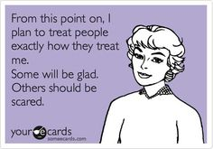From this point on, I plan ti treat people exactly how they treat me. Some will be glad. Others should be scared.