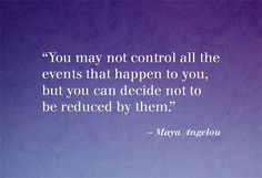 You may not control all the events that happen to you , but you can decide not to be reduced by them.