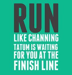 i would run forever!! dear, Channing Tatum