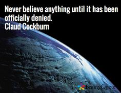 Never believe anything until it has been officially denied. Claud Cockburn