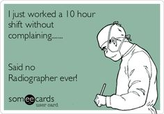 I just worked a 10 hour shift without complaining....... Said no Radiographer ever!