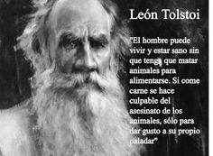 """""""El hombre puede vivir y estar sano sin que tenga que matar animales para alimentarse. Si come carne se hace culpable del asesinato de los animales, solo para dar gusto a su propio paladar.""""  León Tolstoi"""