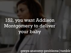 Grey's Anatomy Problems 152. You want Addison Montgomery to deliver your baby. Yep, so true.