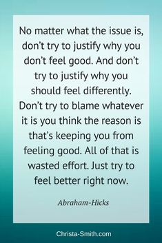 """Abraham-Hicks Quote: """"No matter what the issue is, don't try to justify why you don't feel good. And don't try to justify why you should feel differently. Don't try to blame whatever it is you think the reason is that's keeping you from feeling good. All"""