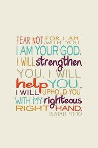 """Fear not for I am with you. I am your God. I will STRENGTHEN you. I will HELP you. I will UPHOLD you with my righteous right hand,"" ...  Isaiah 41:10"