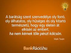 A barátság szent szenvedélye oly forró, oly állhatatos, hogy egy életen át elkíséri az embert, ha nem kérnek tőle pénzt kölcsön. - Mark Twain, www.bankracio.hu idézet