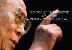 "Do Not Let The Behavior Of Others Destroy Your Inner Peace "" ... Dalai Lama"
