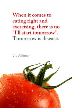 "Daily Quotation for December 13, 2012 #quote #quoteoftheday When it comes to eating right and exercising, there is no ""I'll start tomorrow"". Tomorrow is disease. - V L Allinear"
