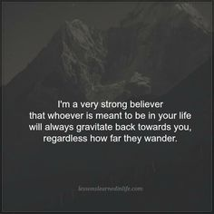 """Lessons Learned in Life   Whoever is meant to be in your life. """"I'm a very strong believer that whoever is meant to be in your life will always gravitate back towards you, regardless how far they wander."""""""