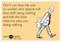 Work Humor : Don't you love the one co-worker who spends half their shift doing nothing and tells the boss when he sees you doing nothing. Work Memes, Work Quotes, Work Humor, True Quotes, Funny Quotes, Funny Memes, Work Funnies, Qoutes, Motivational Quotes
