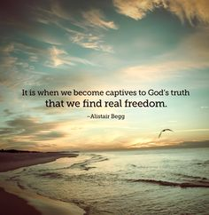 """It is when we become captives to God's truth that we find real freedom."" -Alistair Begg http://www.truthforlife.org/broadcasts/2014/11/06/do-what-it-says-part-1-of-2/"