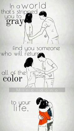 Traduction FR : Dans un monde qui te rend gris, trouve la personne qui te fera retrouver toutes les couleurs de ta vie.