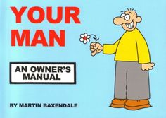 Your Man: An Owners Manual by Martin Baxendale http://www.amazon.co.uk/dp/095220326X/ref=cm_sw_r_pi_dp_.KXHvb1RFRYY8