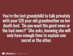 "You're the last grandchild to talk privately with your 120 year old grandmother on her deathbed. ""Do you want the good news or the bad news?"" she asks, knowing she will only have enough time to explain one secret or the other. > What if she told you only half of each though and you had to figure out the rest of each one for yourself."
