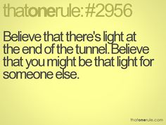 Believe that there's light at the end of the tunnel. Believe that you might be that light for someone else.