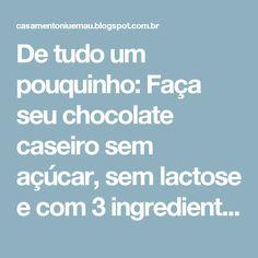 De tudo um pouquinho: Faça seu chocolate caseiro sem açúcar, sem lactose e com 3 ingredientes apenas!