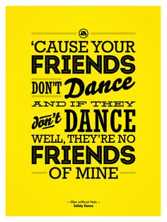 """'Cause your friends don't dance if and if they don't dance well, they're no friends of mine."" -Men without Hats, Safety Dance"