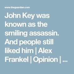 John Key was known as the smiling assassin. And people still liked him | Alex Frankel | Opinion | The Guardian