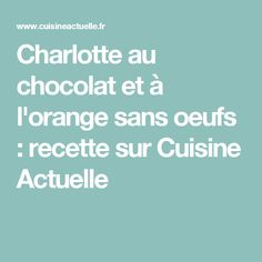 Charlotte au chocolat et à l'orange sans oeufs : recette sur Cuisine Actuelle