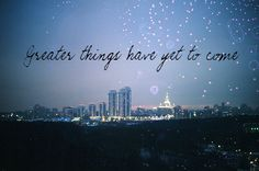 Greater things have yet to come quotes music sky night city life positive song lyrics christian things greater