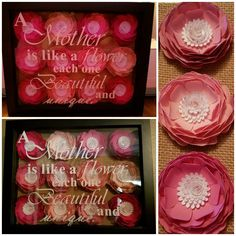 "Mother's Day gift. The flowers were cut with my Cricut on cardstock and glued into a shadow box frame. The words were cut on vinyl also using my Cricut. ""A Mother is like a flower, each one Beautiful and Unique."""