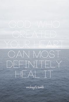 God who created your heart can most definitely heal it.