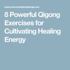 8 Powerful Qigong Exercises for Cultivating Healing Energy