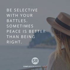 Be selective with your battles. Sometimes peace is better than being right.  #simplereminders #quotes #battle #peace #better #than #be #right #life #truth #real #good #time #love #relationships #heart