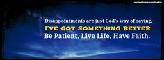 """Disappointments are just God's way of saying: """"I've got something better"""" Be patient, live life, have faith"""