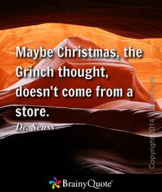 Maybe Christmas, the Grinch thought, doesn't come from a store. - Dr. Seuss