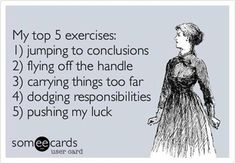 Free and Funny Confession Ecard: My top 5 exercises: jumping to conclusions flying off the handle carrying things too far dodging responsibilities pushing my luck Create and send your own custom Confession ecard. The Words, Look At You, Just For You, Jumping To Conclusions, Def Not, E Mc2, In Vino Veritas, Haha Funny, Funny Stuff