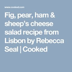 Fig, pear, ham & sheep's cheese salad recipe from Lisbon by Rebecca Seal | Cooked