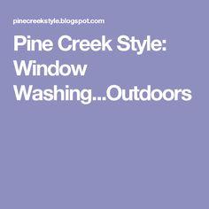 Pine Creek Style: Window Washing...Outdoors