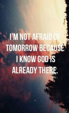 I'm not afraid if tomorrow because I know god is already there #good#quote#god#dont#be#afraid#wellsaid