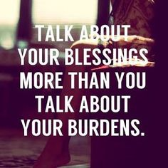 Talk about your blessings more than you talk about your burdens!