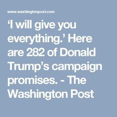 'I will give you everything.' Here are 282 of Donald Trump's campaign promises. - The Washington Post