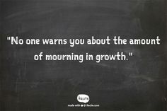 """No one warns you about the amount of mourning in growth."""