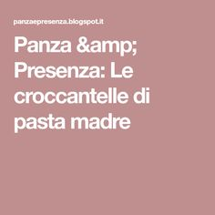 Panza & Presenza: Le croccantelle di pasta madre