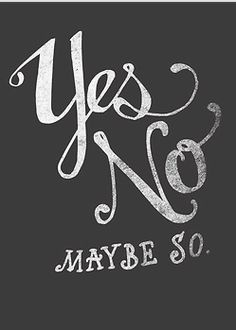 yes, no! maybe so.