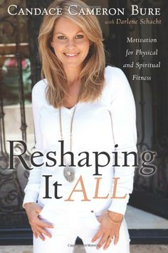 Reshaping It All: Motivation for Physical and Spiritual Fitness: Candace Cameron Bure, Darlene Schacht: 9781433669736: Amazon.com: Books