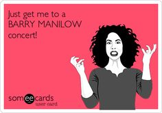 Just get me to a BARRY MANILOW concert! This says it all!