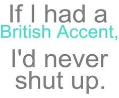 I have a British accent and people tell me I talk too much.......and I thought I was a good listener!  go figure!