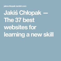 Jakiś Chłopak — The 37 best websites for learning a new skill