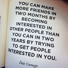 You can make more friends in two months by becoming interested in other people, than you can in two years by trying to get people interested in you. ~ Dale Carnegie